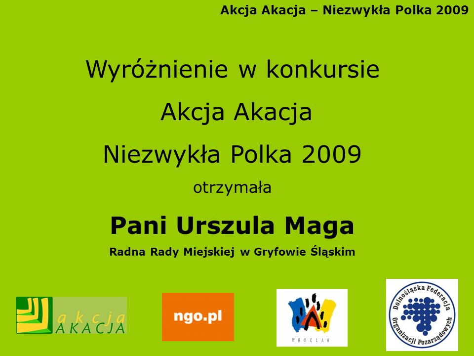Akcja Akacja – Niezwykła Polka 2009 Wyróżnienie w konkursie Akcja Akacja Niezwykła Polka 2009 otrzymała Pani Urszula Maga Radna Rady Miejskiej w Gryfo