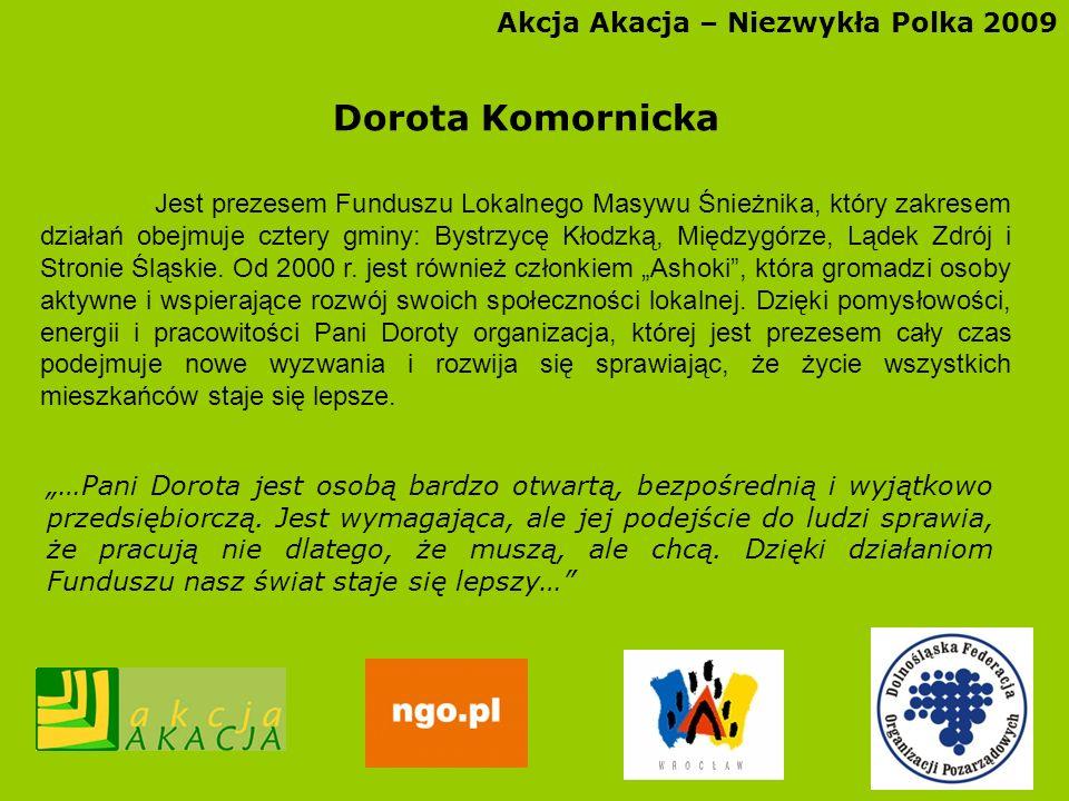 Akcja Akacja – Niezwykła Polka 2009 Dorota Komornicka Jest prezesem Funduszu Lokalnego Masywu Śnieżnika, który zakresem działań obejmuje cztery gminy: