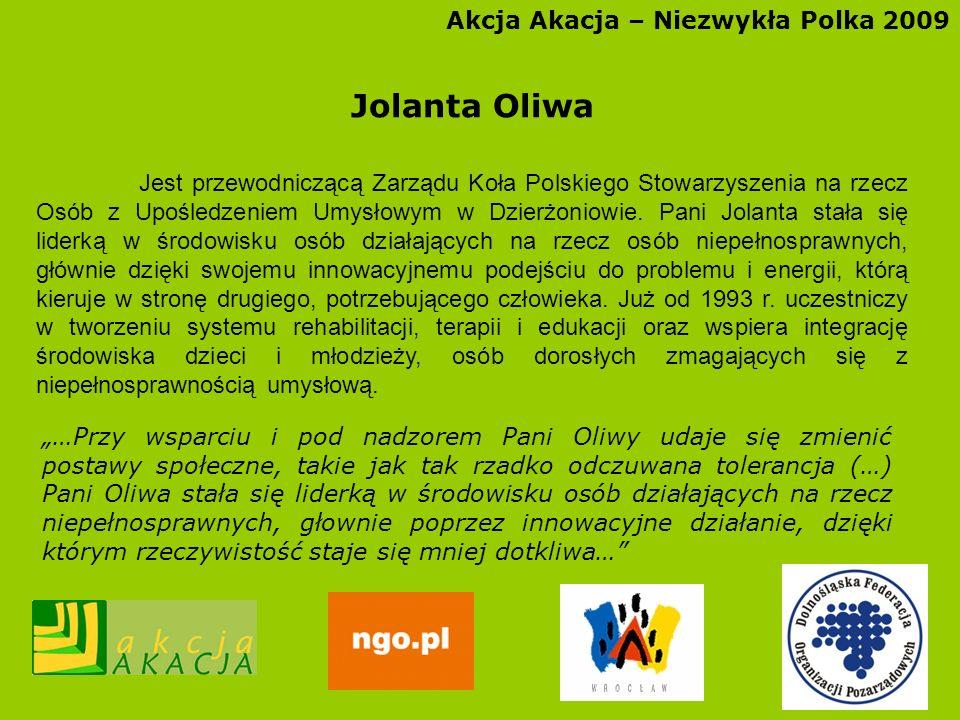 Akcja Akacja – Niezwykła Polka 2009 Jolanta Oliwa Jest przewodniczącą Zarządu Koła Polskiego Stowarzyszenia na rzecz Osób z Upośledzeniem Umysłowym w