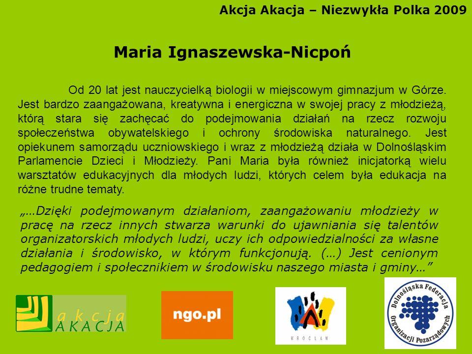 Akcja Akacja – Niezwykła Polka 2009 Maria Ignaszewska-Nicpoń Od 20 lat jest nauczycielką biologii w miejscowym gimnazjum w Górze. Jest bardzo zaangażo