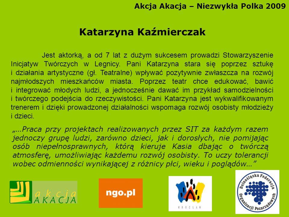 Akcja Akacja – Niezwykła Polka 2009 Katarzyna Kaźmierczak Jest aktorką, a od 7 lat z dużym sukcesem prowadzi Stowarzyszenie Inicjatyw Twórczych w Legn