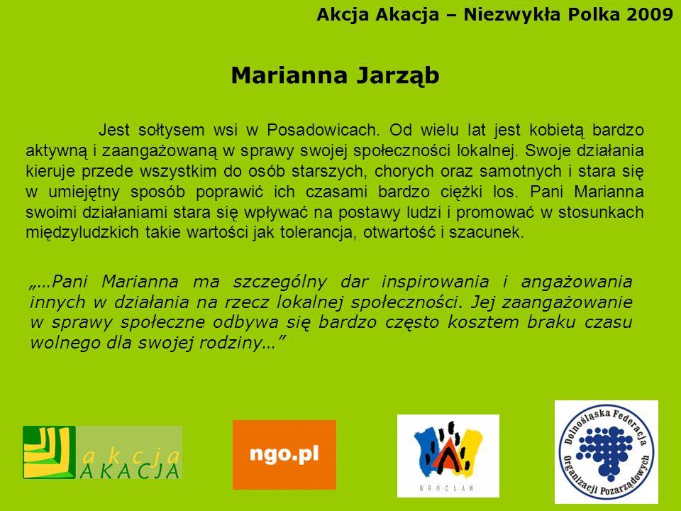 Akcja Akacja – Niezwykła Polka 2009 Marianna Jarząb Jest sołtysem wsi w Posadowicach. Od wielu lat jest kobietą bardzo aktywną i zaangażowaną w sprawy