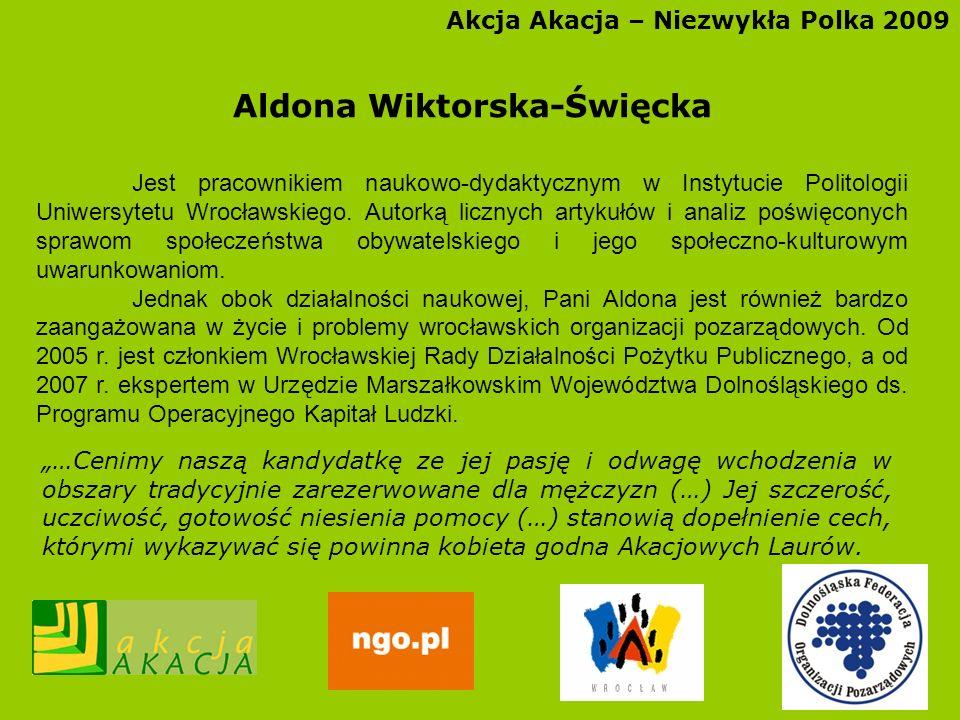 Akcja Akacja – Niezwykła Polka 2009 Aldona Wiktorska-Święcka Jest pracownikiem naukowo-dydaktycznym w Instytucie Politologii Uniwersytetu Wrocławskieg