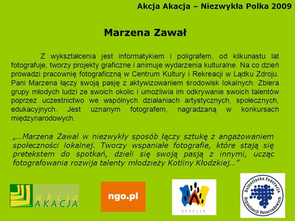 Akcja Akacja – Niezwykła Polka 2009 Marzena Zawał Z wykształcenia jest informatykiem i poligrafem, od kilkunastu lat fotografuje, tworzy projekty graf