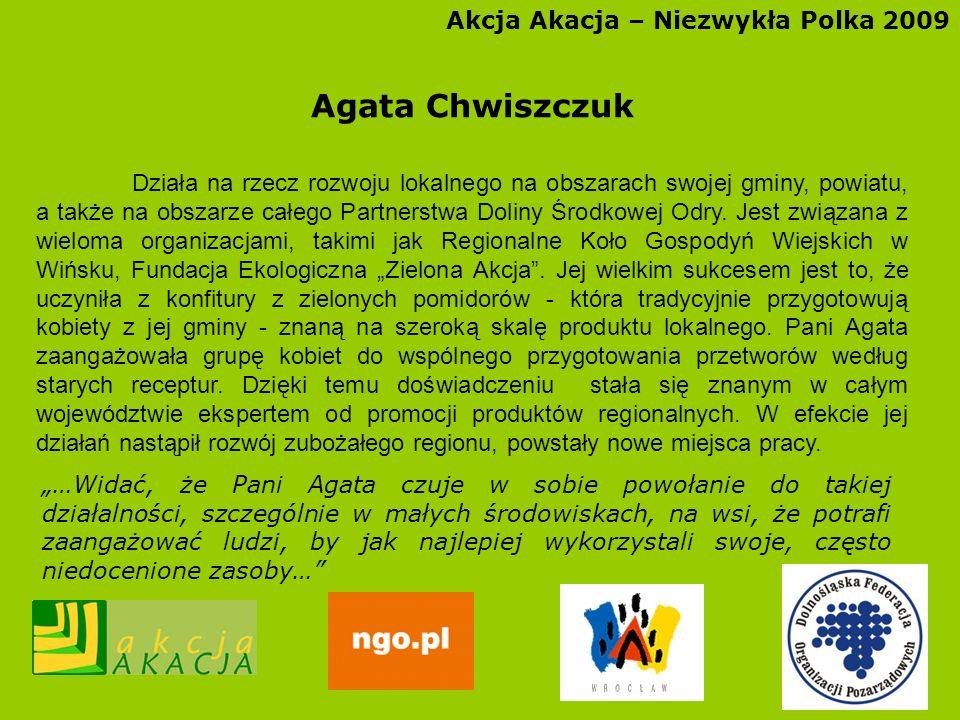 Akcja Akacja – Niezwykła Polka 2009 Agata Chwiszczuk Działa na rzecz rozwoju lokalnego na obszarach swojej gminy, powiatu, a także na obszarze całego