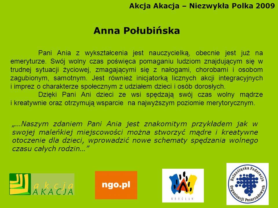 Akcja Akacja – Niezwykła Polka 2009 Anna Połubińska Pani Ania z wykształcenia jest nauczycielką, obecnie jest już na emeryturze. Swój wolny czas poświ