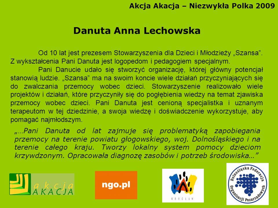 Akcja Akacja – Niezwykła Polka 2009 Danuta Anna Lechowska Od 10 lat jest prezesem Stowarzyszenia dla Dzieci i Młodzieży Szansa. Z wykształcenia Pani D