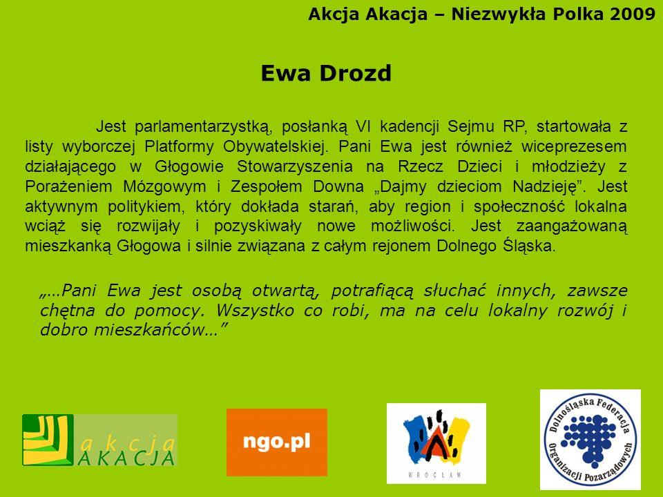 Akcja Akacja – Niezwykła Polka 2009 Ewa Drozd Jest parlamentarzystką, posłanką VI kadencji Sejmu RP, startowała z listy wyborczej Platformy Obywatelsk