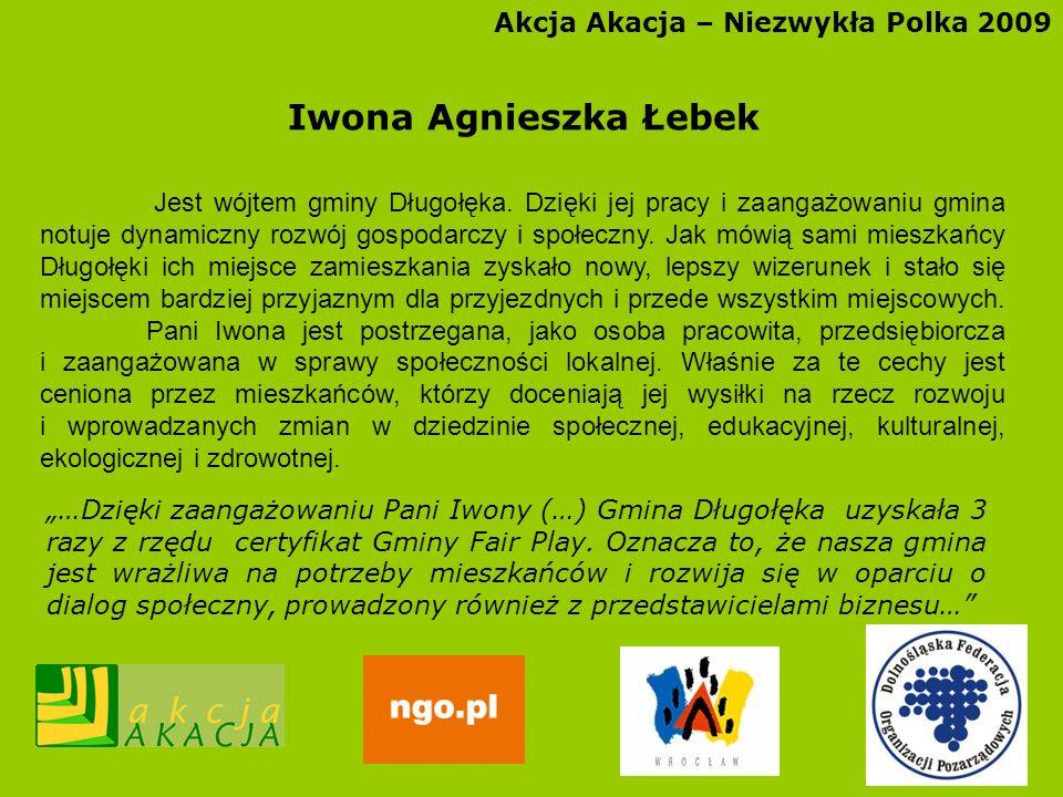 Akcja Akacja – Niezwykła Polka 2009 Iwona Agnieszka Łebek Jest wójtem gminy Długołęka. Dzięki jej pracy i zaangażowaniu gmina notuje dynamiczny rozwój
