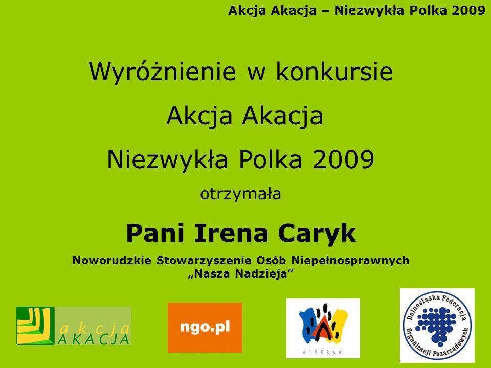 Akcja Akacja – Niezwykła Polka 2009 Wyróżnienie w konkursie Akcja Akacja Niezwykła Polka 2009 otrzymała Pani Irena Caryk Noworudzkie Stowarzyszenie Os