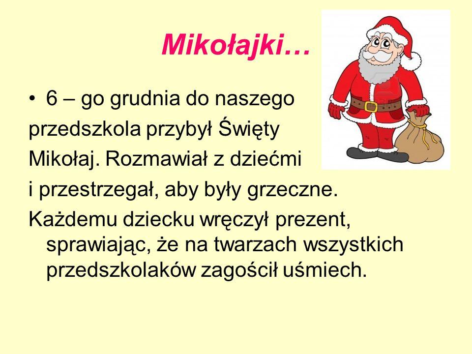 Mikołajki… 6 – go grudnia do naszego przedszkola przybył Święty Mikołaj. Rozmawiał z dziećmi i przestrzegał, aby były grzeczne. Każdemu dziecku wręczy