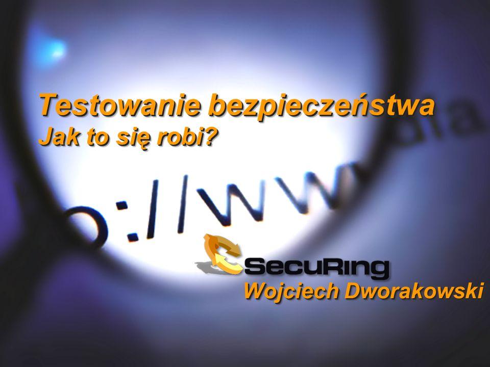 Wojciech Dworakowski Testowanie bezpieczeństwa Jak to się robi?