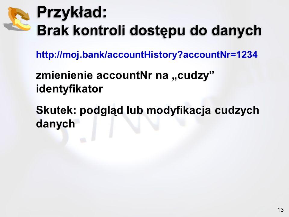 13 Przykład: Brak kontroli dostępu do danych http://moj.bank/accountHistory?accountNr=1234 zmienienie accountNr na cudzy identyfikator Skutek: podgląd