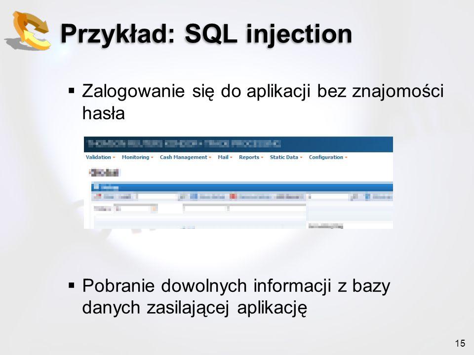 15 Przykład: SQL injection Zalogowanie się do aplikacji bez znajomości hasła Pobranie dowolnych informacji z bazy danych zasilającej aplikację