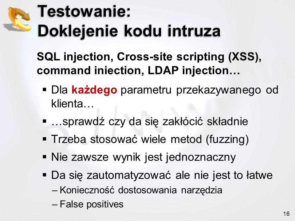 16 Testowanie: Doklejenie kodu intruza SQL injection, Cross-site scripting (XSS), command iniection, LDAP injection… Dla każdego parametru przekazywan