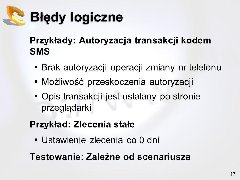 17 Błędy logiczne Przykłady: Autoryzacja transakcji kodem SMS Brak autoryzacji operacji zmiany nr telefonu Możliwość przeskoczenia autoryzacji Opis tr
