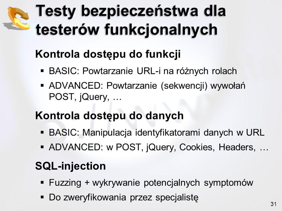 31 Testy bezpieczeństwa dla testerów funkcjonalnych Kontrola dostępu do funkcji BASIC: Powtarzanie URL-i na różnych rolach ADVANCED: Powtarzanie (sekw