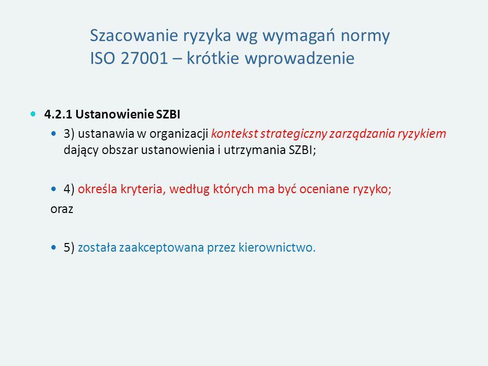 Szacowanie ryzyka wg wymagań normy ISO 27001 – krótkie wprowadzenie 4.2.1 Ustanowienie SZBI 3) ustanawia w organizacji kontekst strategiczny zarządzania ryzykiem dający obszar ustanowienia i utrzymania SZBI; 4) określa kryteria, według których ma być oceniane ryzyko; oraz 5) została zaakceptowana przez kierownictwo.