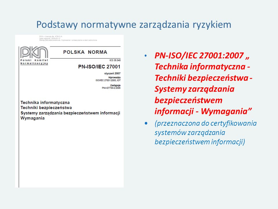 Podstawy normatywne zarządzania ryzykiem PN-ISO/IEC 27001:2007 Technika informatyczna - Techniki bezpieczeństwa - Systemy zarządzania bezpieczeństwem informacji - Wymagania (przeznaczona do certyfikowania systemów zarządzania bezpieczeństwem informacji)