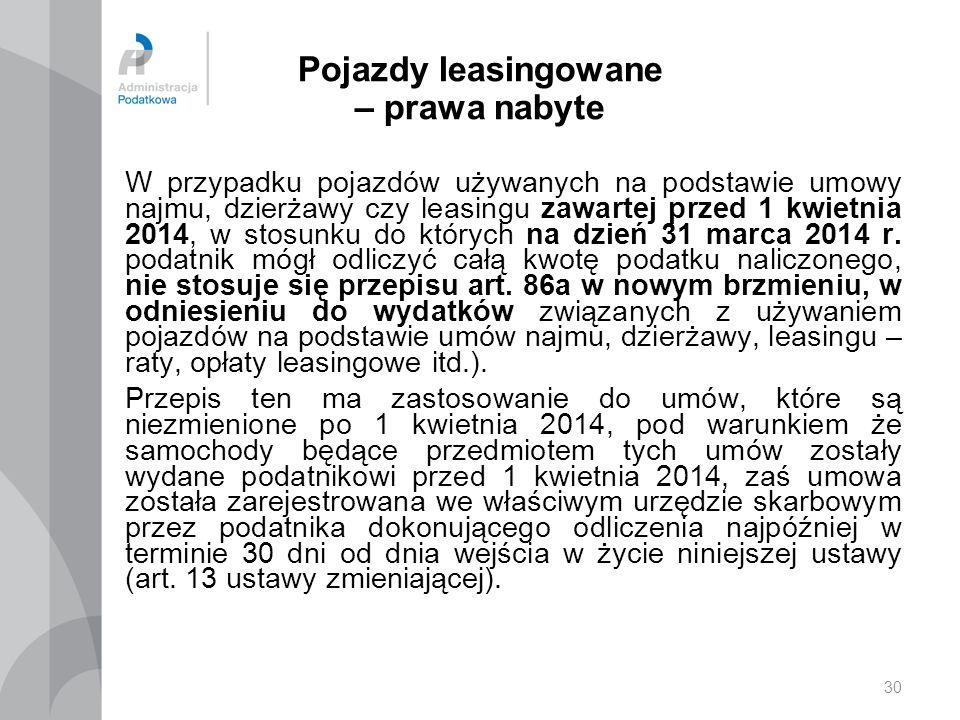 30 Pojazdy leasingowane – prawa nabyte W przypadku pojazdów używanych na podstawie umowy najmu, dzierżawy czy leasingu zawartej przed 1 kwietnia 2014, w stosunku do których na dzień 31 marca 2014 r.