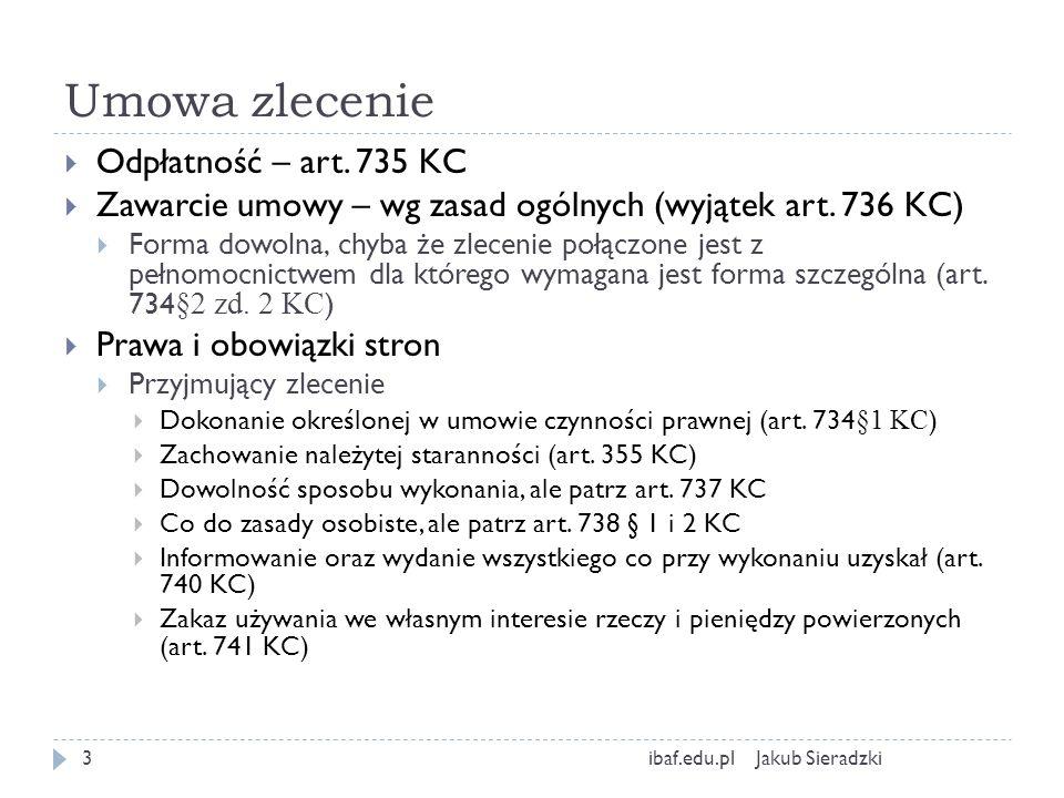 Umowa zlecenie Jakub Sieradzkiibaf.edu.pl3 Odpłatność – art. 735 KC Zawarcie umowy – wg zasad ogólnych (wyjątek art. 736 KC) Forma dowolna, chyba że z