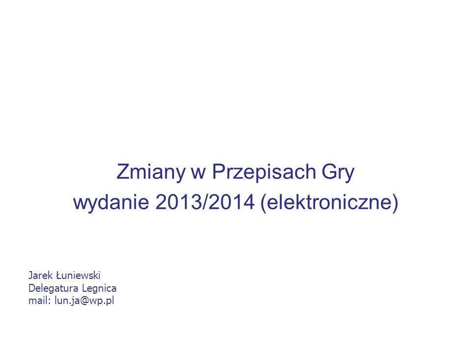 Zmiany w Przepisach Gry wydanie 2013/2014 (elektroniczne) Jarek Łuniewski Delegatura Legnica mail: lun.ja@wp.pl