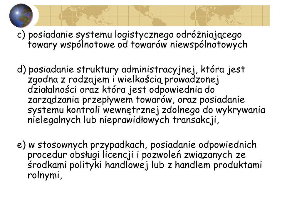 c) posiadanie systemu logistycznego odróżniającego towary wspólnotowe od towarów niewspólnotowych d) posiadanie struktury administracyjnej, która jest zgodna z rodzajem i wielkością prowadzonej działalności oraz która jest odpowiednia do zarządzania przepływem towarów, oraz posiadanie systemu kontroli wewnętrznej zdolnego do wykrywania nielegalnych lub nieprawidłowych transakcji, e) w stosownych przypadkach, posiadanie odpowiednich procedur obsługi licencji i pozwoleń związanych ze środkami polityki handlowej lub z handlem produktami rolnymi,