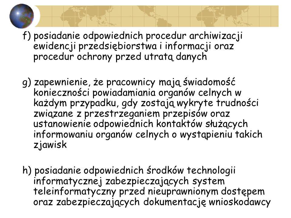 f) posiadanie odpowiednich procedur archiwizacji ewidencji przedsiębiorstwa i informacji oraz procedur ochrony przed utratą danych g) zapewnienie, że pracownicy mają świadomość konieczności powiadamiania organów celnych w każdym przypadku, gdy zostają wykryte trudności związane z przestrzeganiem przepisów oraz ustanowienie odpowiednich kontaktów służących informowaniu organów celnych o wystąpieniu takich zjawisk h) posiadanie odpowiednich środków technologii informatycznej zabezpieczających system teleinformatyczny przed nieuprawnionym dostępem oraz zabezpieczających dokumentację wnioskodawcy