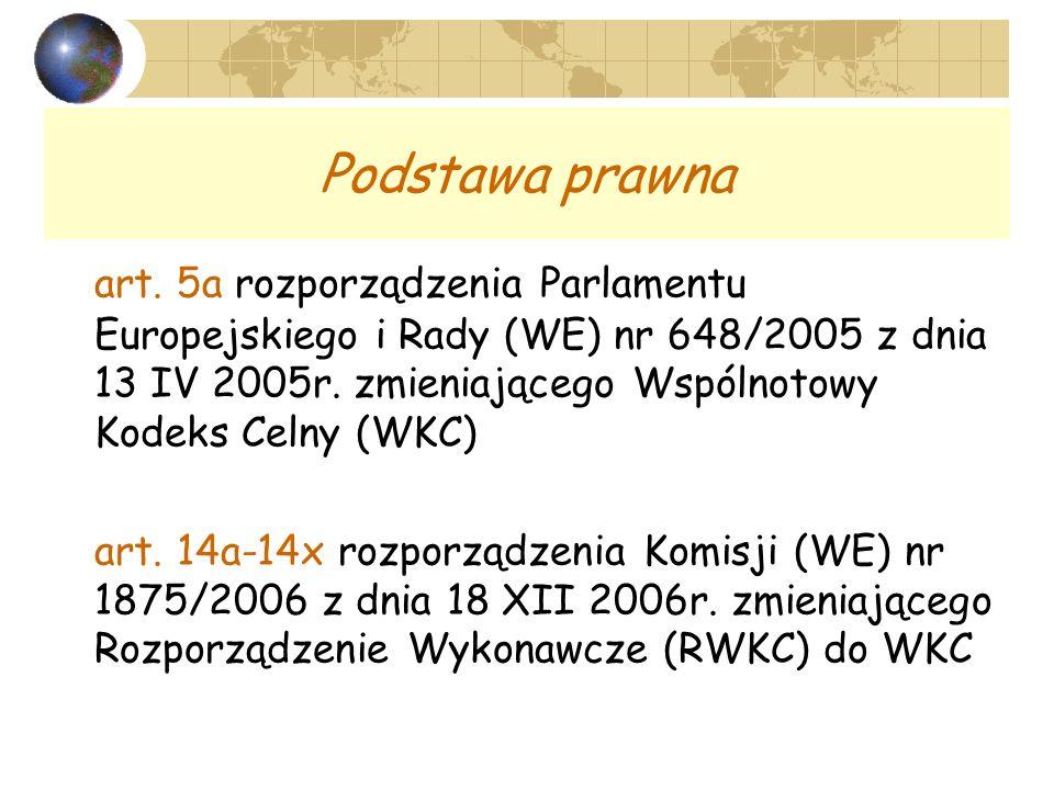 Podstawa prawna art. 5a rozporządzenia Parlamentu Europejskiego i Rady (WE) nr 648/2005 z dnia 13 IV 2005r. zmieniającego Wspólnotowy Kodeks Celny (WK