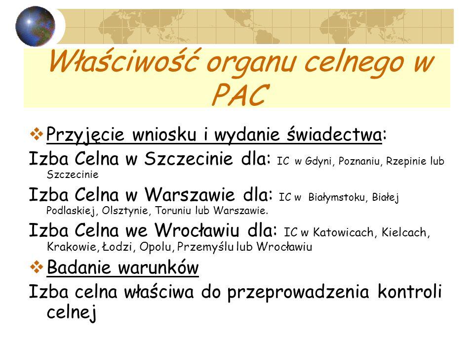 Właściwość organu celnego w PAC Przyjęcie wniosku i wydanie świadectwa: Izba Celna w Szczecinie dla: IC w Gdyni, Poznaniu, Rzepinie lub Szczecinie Izba Celna w Warszawie dla: IC w Białymstoku, Białej Podlaskiej, Olsztynie, Toruniu lub Warszawie.