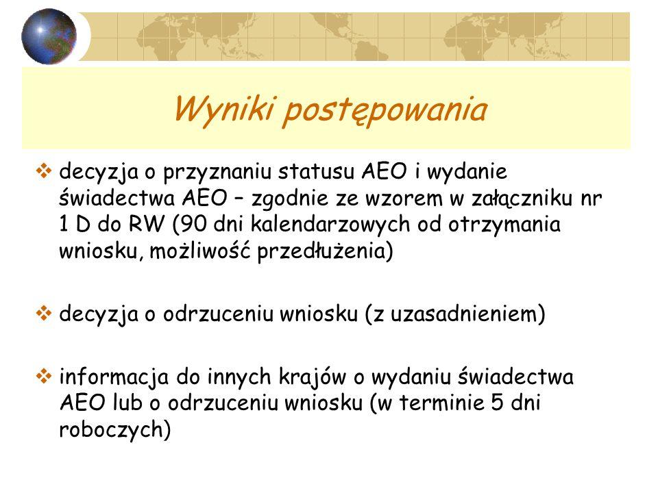 Wyniki postępowania decyzja o przyznaniu statusu AEO i wydanie świadectwa AEO – zgodnie ze wzorem w załączniku nr 1 D do RW (90 dni kalendarzowych od otrzymania wniosku, możliwość przedłużenia) decyzja o odrzuceniu wniosku (z uzasadnieniem) informacja do innych krajów o wydaniu świadectwa AEO lub o odrzuceniu wniosku (w terminie 5 dni roboczych )