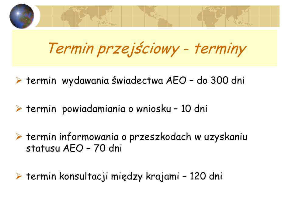 Termin przejściowy - terminy termin wydawania świadectwa AEO – do 300 dni termin powiadamiania o wniosku – 10 dni termin informowania o przeszkodach w uzyskaniu statusu AEO – 70 dni termin konsultacji między krajami – 120 dni