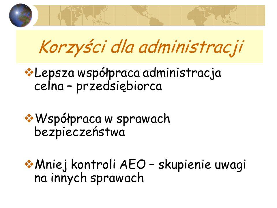 Korzyści dla administracji Lepsza współpraca administracja celna – przedsiębiorca Współpraca w sprawach bezpieczeństwa Mniej kontroli AEO – skupienie