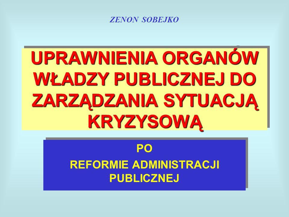 UPRAWNIENIA ORGANÓW WŁADZY PUBLICZNEJ DO ZARZĄDZANIA SYTUACJĄ KRYZYSOWĄ PO REFORMIE ADMINISTRACJI PUBLICZNEJ PO REFORMIE ADMINISTRACJI PUBLICZNEJ ZENON SOBEJKO