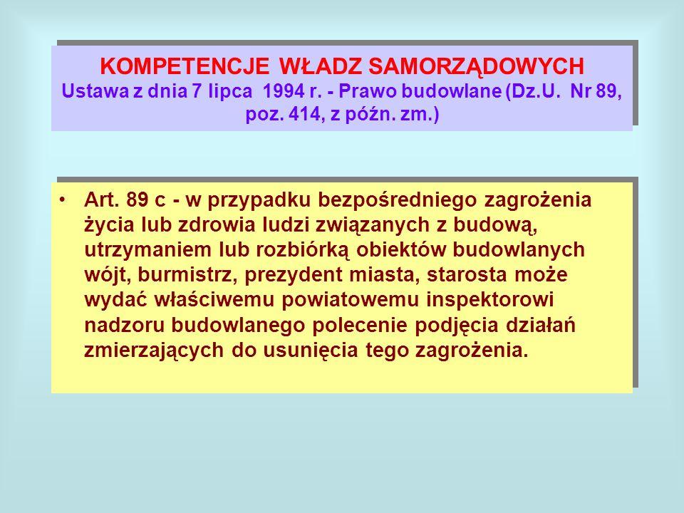 KOMPETENCJE WŁADZ SAMORZĄDOWYCH Ustawa z dnia 7 lipca 1994 r. - Prawo budowlane (Dz.U. Nr 89, poz. 414, z późn. zm.) Art. 89 c - w przypadku bezpośred