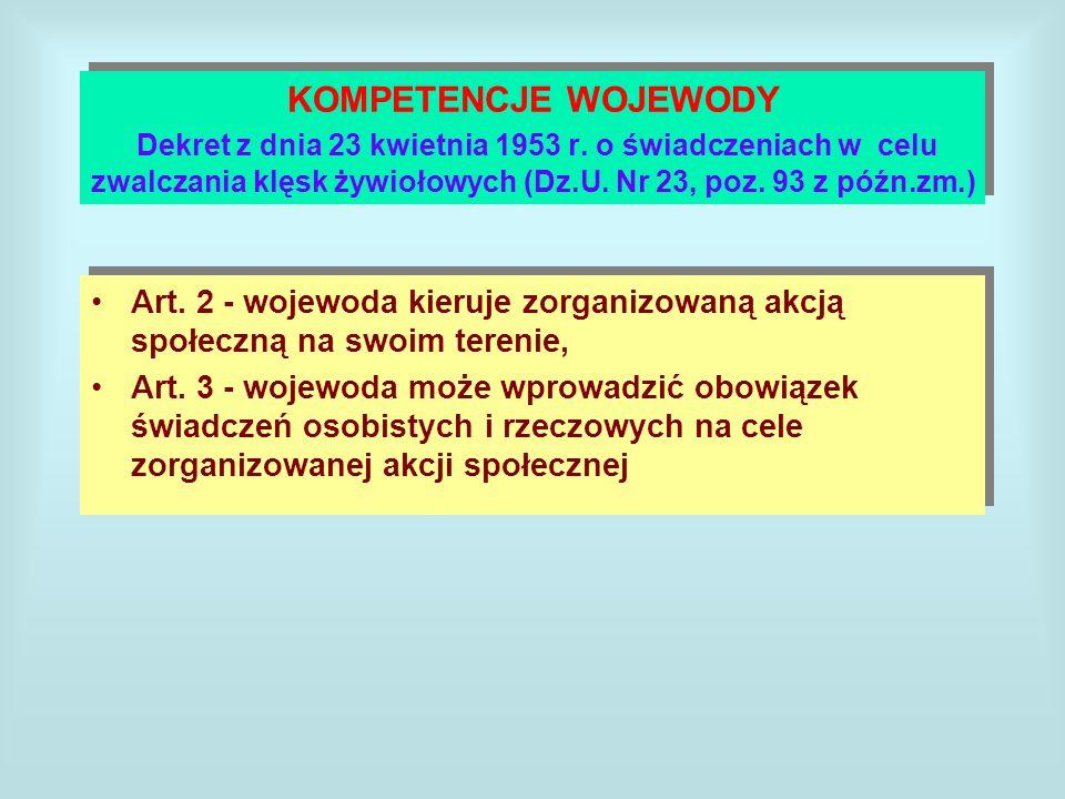 KOMPETENCJE WOJEWODY Dekret z dnia 23 kwietnia 1953 r. o świadczeniach w celu zwalczania klęsk żywiołowych (Dz.U. Nr 23, poz. 93 z późn.zm.) Art. 2 -
