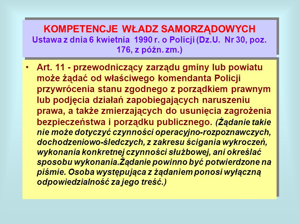 KOMPETENCJE WŁADZ SAMORZĄDOWYCH Ustawa z dnia 6 kwietnia 1990 r. o Policji (Dz.U. Nr 30, poz. 176, z późn. zm.) Art. 11 - przewodniczący zarządu gminy