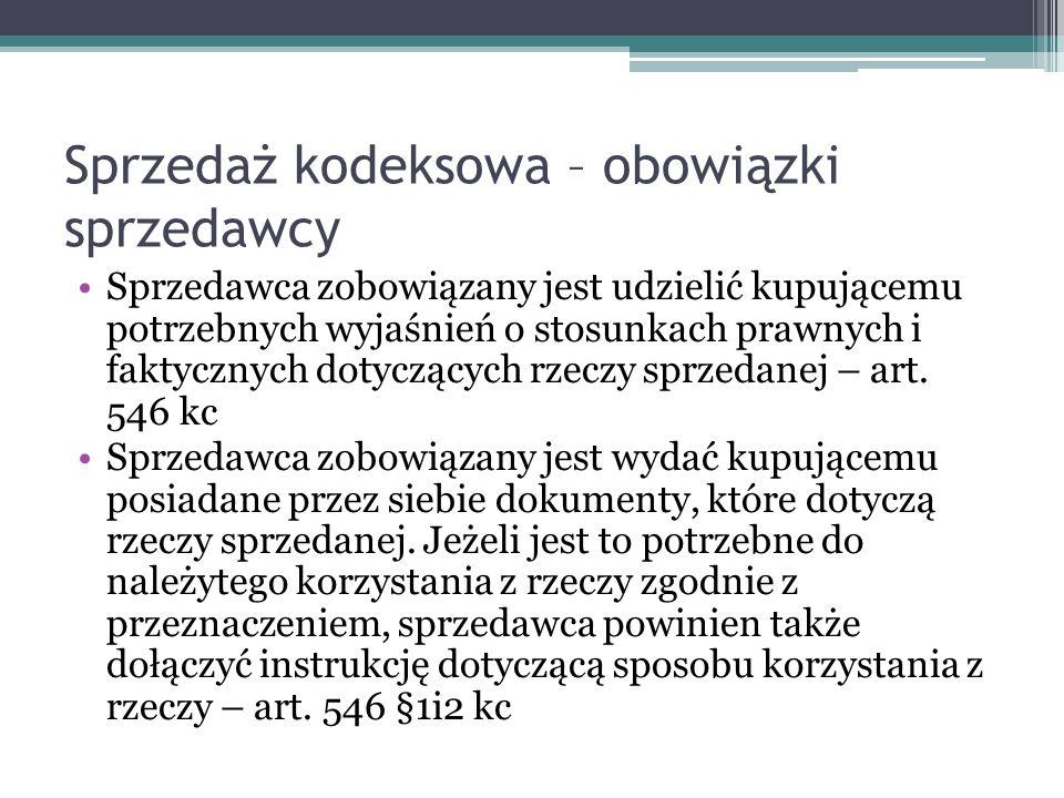 Sprzedaż kodeksowa – obowiązki sprzedawcy Sprzedawca zobowiązany jest udzielić kupującemu potrzebnych wyjaśnień o stosunkach prawnych i faktycznych dotyczących rzeczy sprzedanej – art.