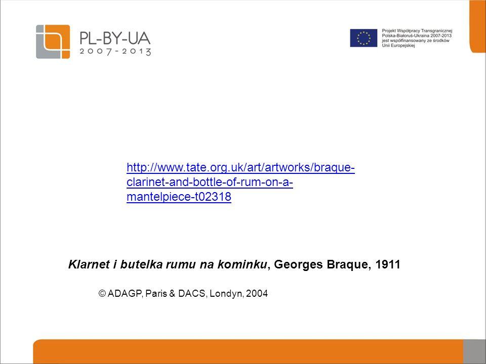 Klarnet i butelka rumu na kominku, Georges Braque, 1911 © ADAGP, Paris & DACS, Londyn, 2004 http://www.tate.org.uk/art/artworks/braque- clarinet-and-b