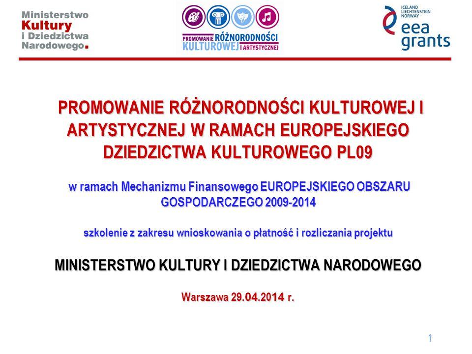 1 PROMOWANIE RÓŻNORODNOŚCI KULTUROWEJ I ARTYSTYCZNEJ W RAMACH EUROPEJSKIEGO DZIEDZICTWA KULTUROWEGO PL09 w ramach Mechanizmu Finansowego EUROPEJSKIEGO OBSZARU GOSPODARCZEGO 2009-2014 szkolenie z zakresu wnioskowania o płatność i rozliczania projektu MINISTERSTWO KULTURY I DZIEDZICTWA NARODOWEGO Warszawa 29.