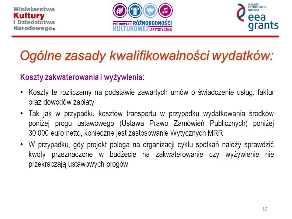 17 Ogólne zasady kwalifikowalności wydatków: Koszty zakwaterowania i wyżywienia: Koszty te rozliczamy na podstawie zawartych umów o świadczenie usług, faktur oraz dowodów zapłaty Tak jak w przypadku kosztów transportu w przypadku wydatkowania środków poniżej progu ustawowego (Ustawa Prawo Zamówień Publicznych) poniżej 30 000 euro netto, konieczne jest zastosowanie Wytycznych MRR W przypadku, gdy projekt polega na organizacji cyklu spotkań należy sprawdzić kwoty przeznaczone w budżecie na zakwaterowanie czy wyżywienie nie przekraczają ustawowych progów