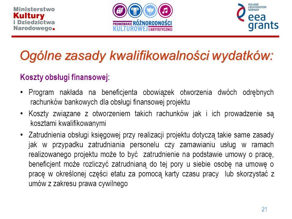 21 Ogólne zasady kwalifikowalności wydatków: Koszty obsługi finansowej: Program nakłada na beneficjenta obowiązek otworzenia dwóch odrębnych rachunków bankowych dla obsługi finansowej projektu Koszty związane z otworzeniem takich rachunków jak i ich prowadzenie są kosztami kwalifikowanymi Zatrudnienia obsługi księgowej przy realizacji projektu dotyczą takie same zasady jak w przypadku zatrudniania personelu czy zamawianiu usług w ramach realizowanego projektu może to być zatrudnienie na podstawie umowy o pracę, beneficjent może rozliczyć zatrudnianą do tej pory u siebie osobę na umowę o pracę w określonej części etatu za pomocą karty czasu pracy lub skorzystać z umów z zakresu prawa cywilnego