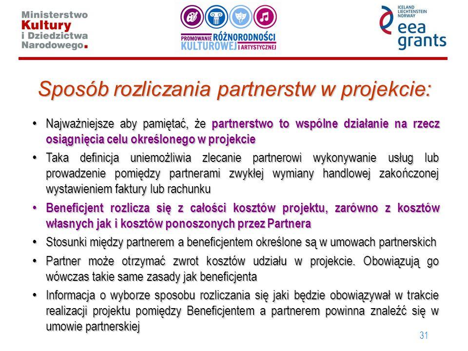 31 Sposób rozliczania partnerstw w projekcie: Najważniejsze aby pamiętać, że partnerstwo to wspólne działanie na rzecz osiągnięcia celu określonego w projekcie Najważniejsze aby pamiętać, że partnerstwo to wspólne działanie na rzecz osiągnięcia celu określonego w projekcie Taka definicja uniemożliwia zlecanie partnerowi wykonywanie usług lub prowadzenie pomiędzy partnerami zwykłej wymiany handlowej zakończonej wystawieniem faktury lub rachunku Taka definicja uniemożliwia zlecanie partnerowi wykonywanie usług lub prowadzenie pomiędzy partnerami zwykłej wymiany handlowej zakończonej wystawieniem faktury lub rachunku Beneficjent rozlicza się z całości kosztów projektu, zarówno z kosztów własnych jak i kosztów ponoszonych przez Partnera Beneficjent rozlicza się z całości kosztów projektu, zarówno z kosztów własnych jak i kosztów ponoszonych przez Partnera Stosunki między partnerem a beneficjentem określone są w umowach partnerskich Stosunki między partnerem a beneficjentem określone są w umowach partnerskich Partner może otrzymać zwrot kosztów udziału w projekcie.