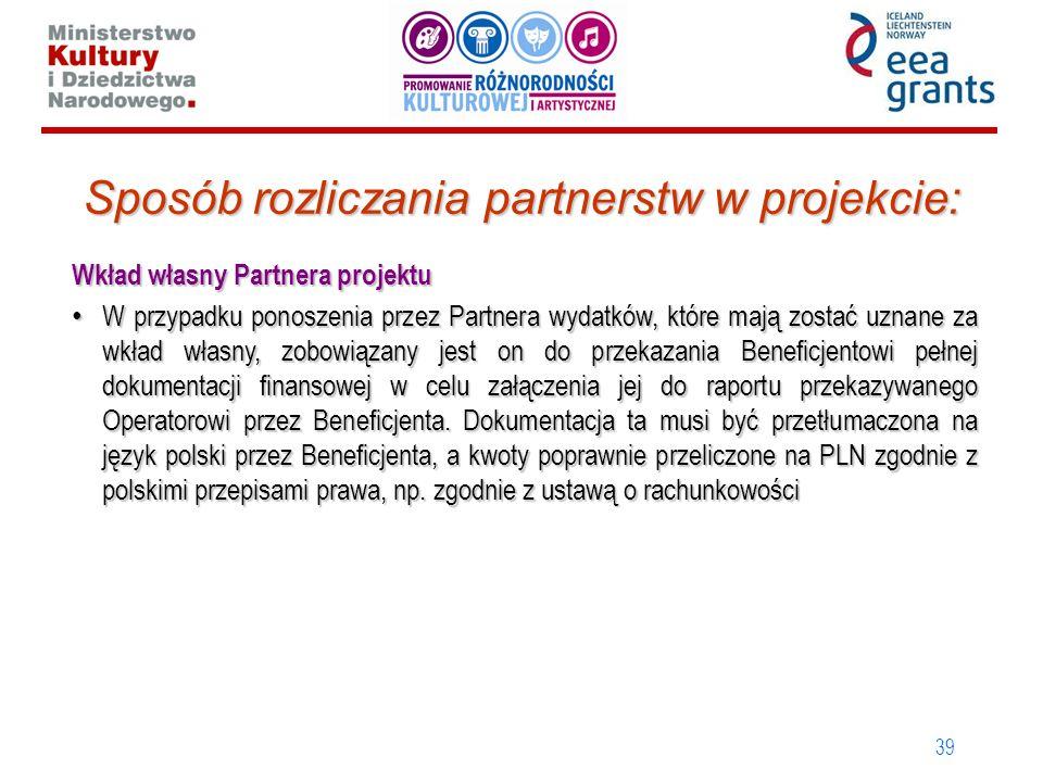 39 Sposób rozliczania partnerstw w projekcie: Wkład własny Partnera projektu W przypadku ponoszenia przez Partnera wydatków, które mają zostać uznane za wkład własny, zobowiązany jest on do przekazania Beneficjentowi pełnej dokumentacji finansowej w celu załączenia jej do raportu przekazywanego Operatorowi przez Beneficjenta.