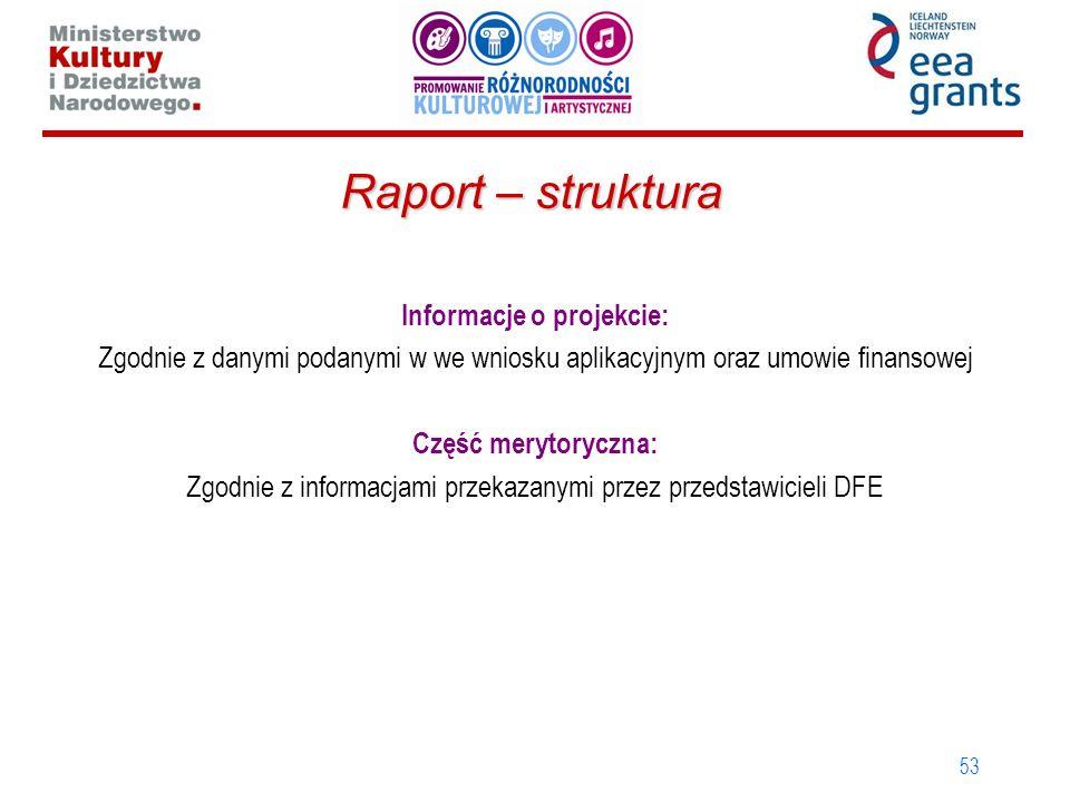 53 Raport – struktura Informacje o projekcie: Zgodnie z danymi podanymi w we wniosku aplikacyjnym oraz umowie finansowej Część merytoryczna: Zgodnie z