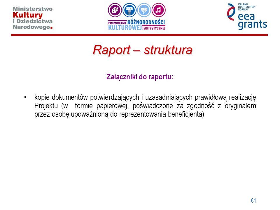 61 Raport – struktura Załączniki do raportu: kopie dokumentów potwierdzających i uzasadniających prawidłową realizację Projektu (w formie papierowej, poświadczone za zgodność z oryginałem przez osobę upoważnioną do reprezentowania beneficjenta)