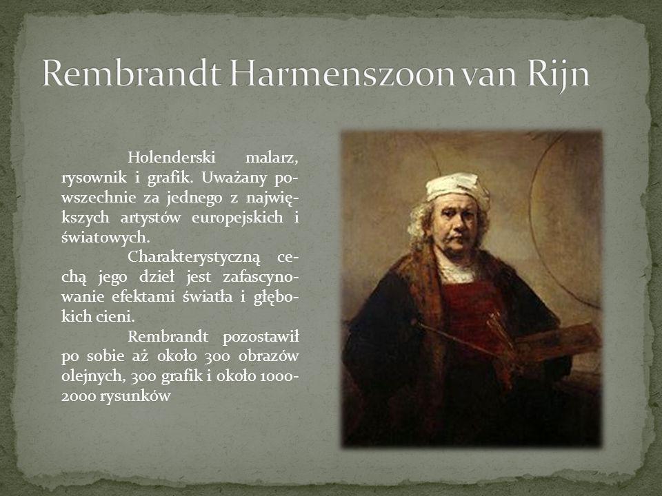 Holenderski malarz, rysownik i grafik. Uważany po- wszechnie za jednego z najwię- kszych artystów europejskich i światowych. Charakterystyczną ce- chą