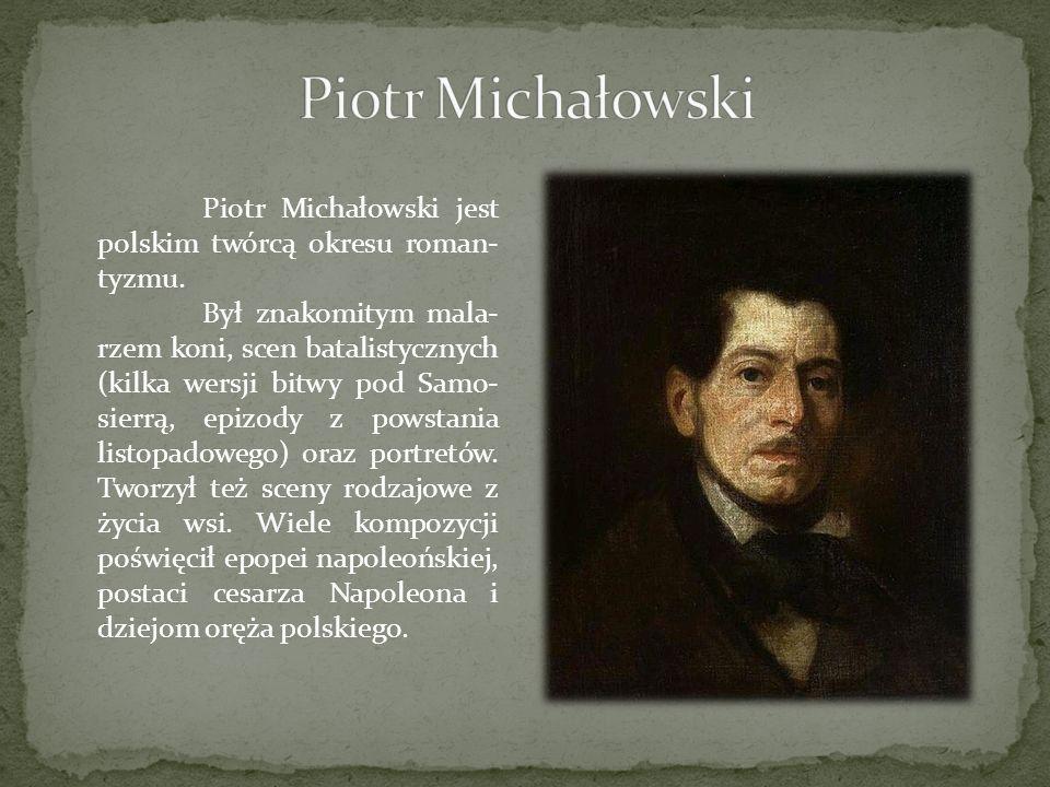 Piotr Michałowski jest polskim twórcą okresu roman- tyzmu. Był znakomitym mala- rzem koni, scen batalistycznych (kilka wersji bitwy pod Samo- sierrą,