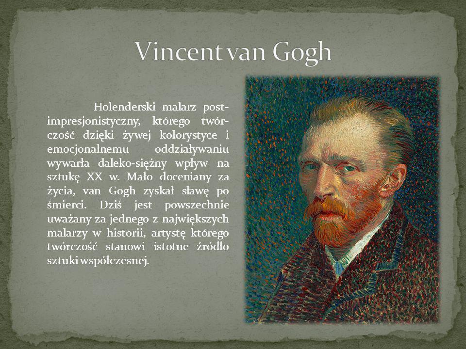 Holenderski malarz post- impresjonistyczny, którego twór- czość dzięki żywej kolorystyce i emocjonalnemu oddziaływaniu wywarła daleko-siężny wpływ na