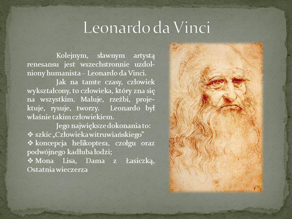 Kolejnym, sławnym artystą renesansu jest wszechstronnie uzdol- niony humanista – Leonardo da Vinci. Jak na tamte czasy, człowiek wykształcony, to czło